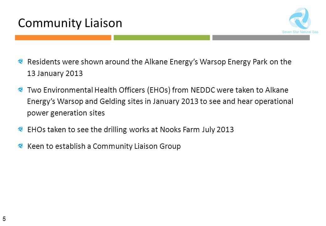 5 Community Liaison Residents were shown around the Alkane Energy's Warsop Energy Park on the 13 January 2013 Two Environmental Health Officers (EHOs) from NEDDC were taken to Alkane Energy's Warsop and Gelding sites in January 2013 to see and hear operational power generation sites EHOs taken to see the drilling works at Nooks Farm July 2013 Keen to establish a Community Liaison Group