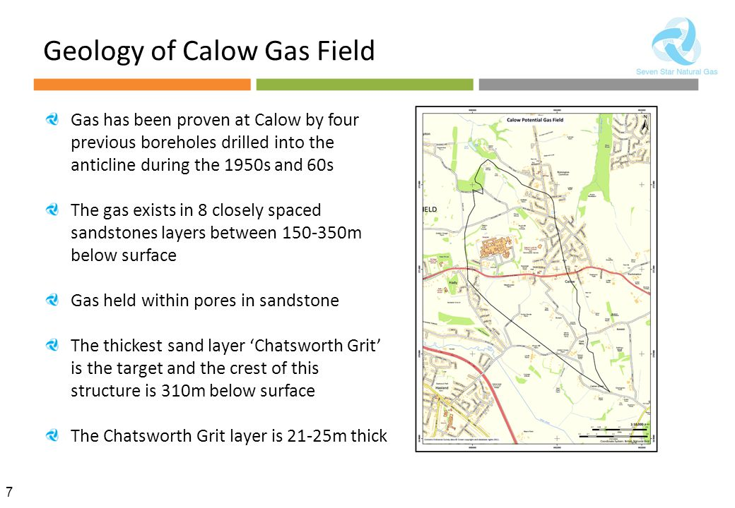 7 Geology of Calow Gas Field Gas has been proven at Calow by four previous boreholes drilled into the anticline during the 1950s and 60s The gas exists in 8 closely spaced sandstones layers between 150-350m below surface Gas held within pores in sandstone The thickest sand layer 'Chatsworth Grit' is the target and the crest of this structure is 310m below surface The Chatsworth Grit layer is 21-25m thick