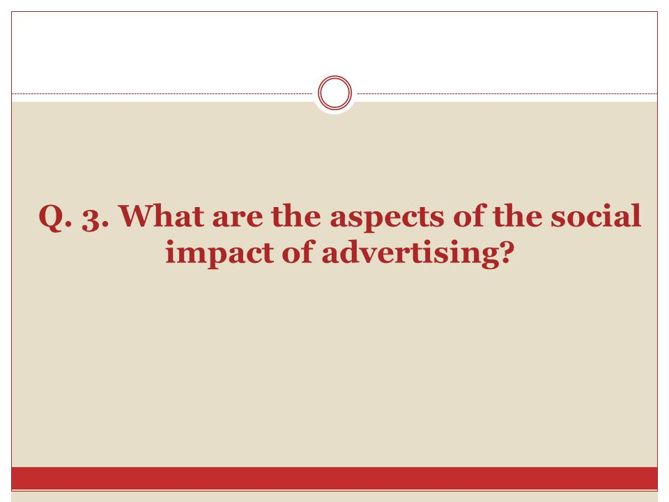 Q. 3. What are the aspects of the social impact of advertising?