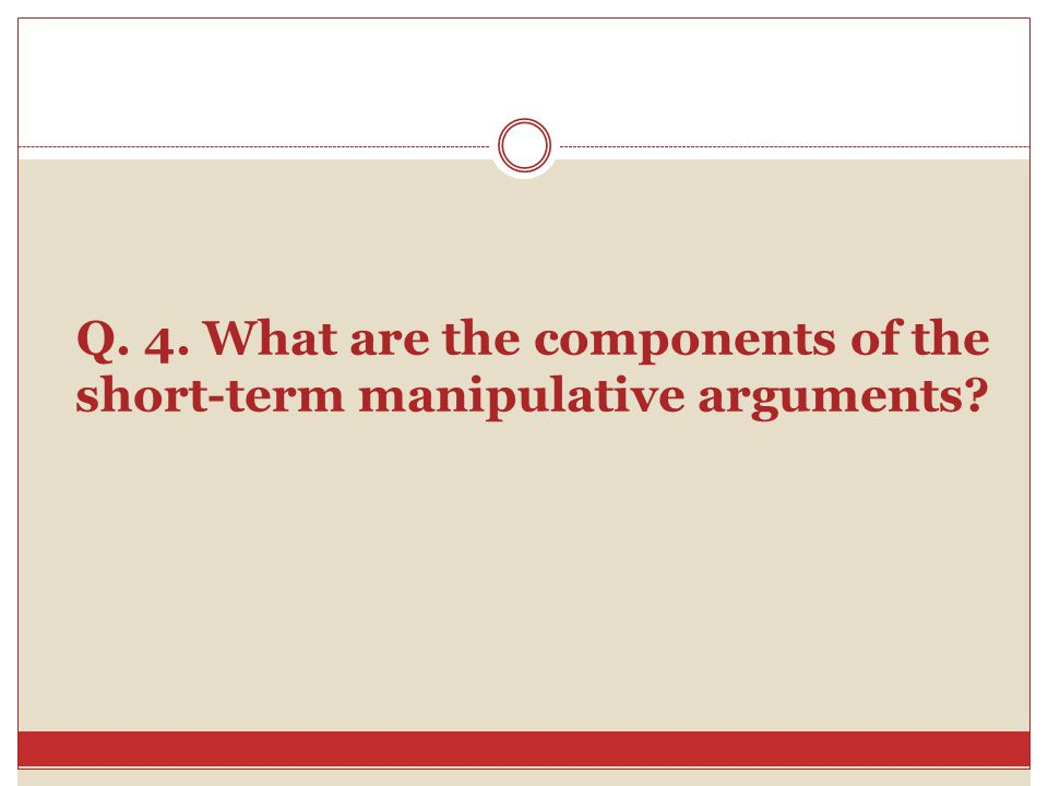 Q. 4. What are the components of the short-term manipulative arguments?