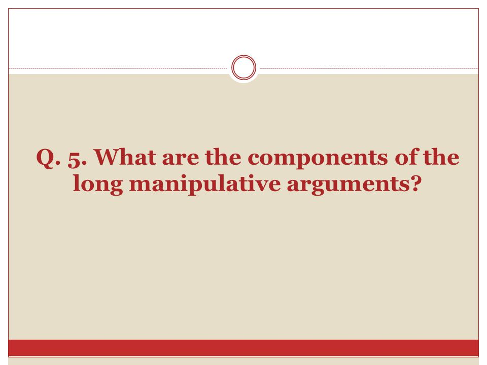 Q. 5. What are the components of the long manipulative arguments?