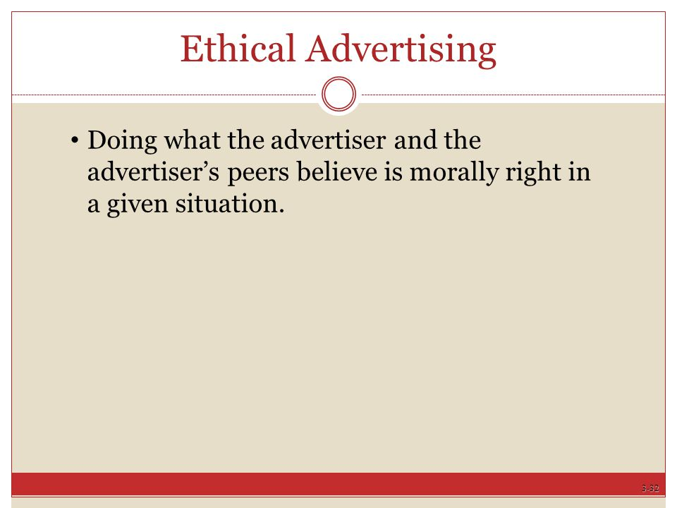 3-32 Ethical Advertising Doing what the advertiser and the advertiser's peers believe is morally right in a given situation.