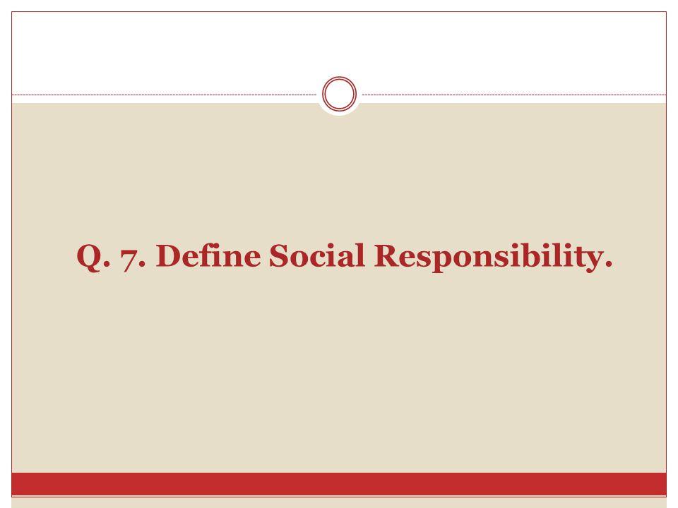 Q. 7. Define Social Responsibility.