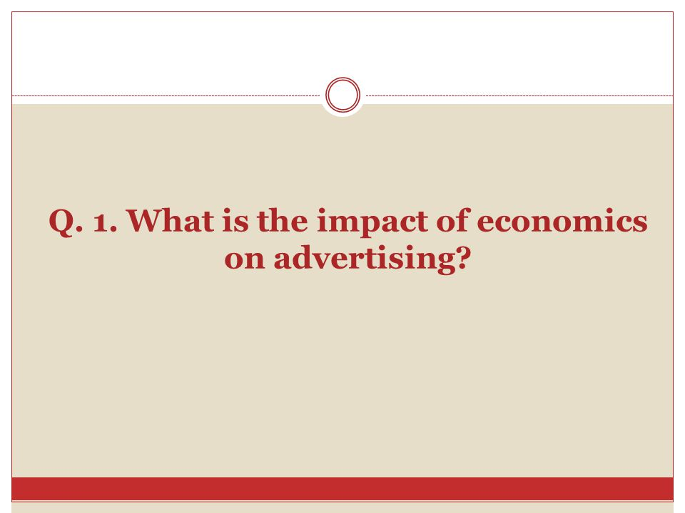 Q. 1. What is the impact of economics on advertising?