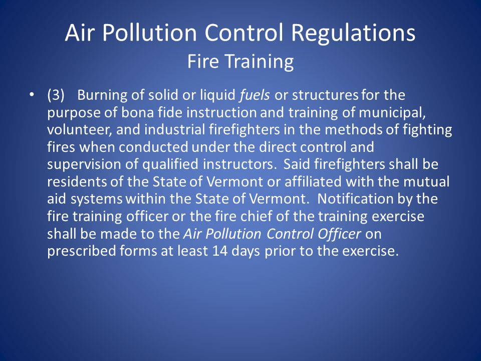 Air Pollution Control Regulations Fire Training (3)Burning of solid or liquid fuels or structures for the purpose of bona fide instruction and training of municipal, volunteer, and industrial firefighters in the methods of fighting fires when conducted under the direct control and supervision of qualified instructors.