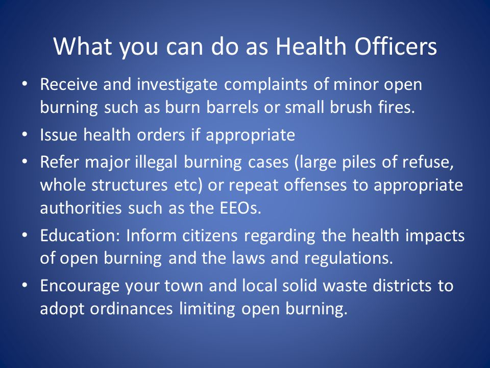 What you can do as Health Officers Receive and investigate complaints of minor open burning such as burn barrels or small brush fires.