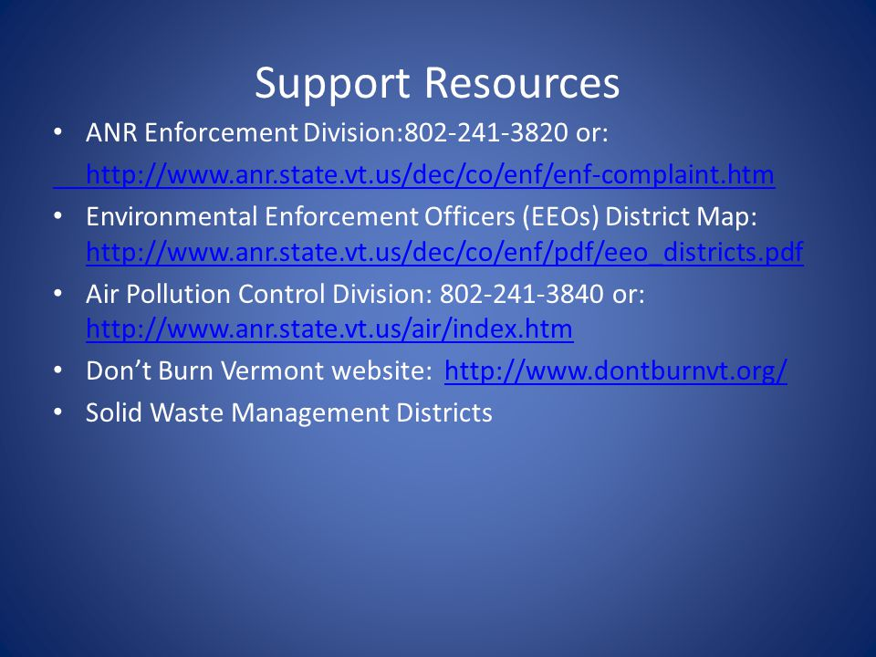 Support Resources ANR Enforcement Division:802-241-3820 or: http://www.anr.state.vt.us/dec/co/enf/enf-complaint.htm Environmental Enforcement Officers (EEOs) District Map: http://www.anr.state.vt.us/dec/co/enf/pdf/eeo_districts.pdf http://www.anr.state.vt.us/dec/co/enf/pdf/eeo_districts.pdf Air Pollution Control Division: 802-241-3840 or: http://www.anr.state.vt.us/air/index.htm http://www.anr.state.vt.us/air/index.htm Don't Burn Vermont website: http://www.dontburnvt.org/http://www.dontburnvt.org/ Solid Waste Management Districts