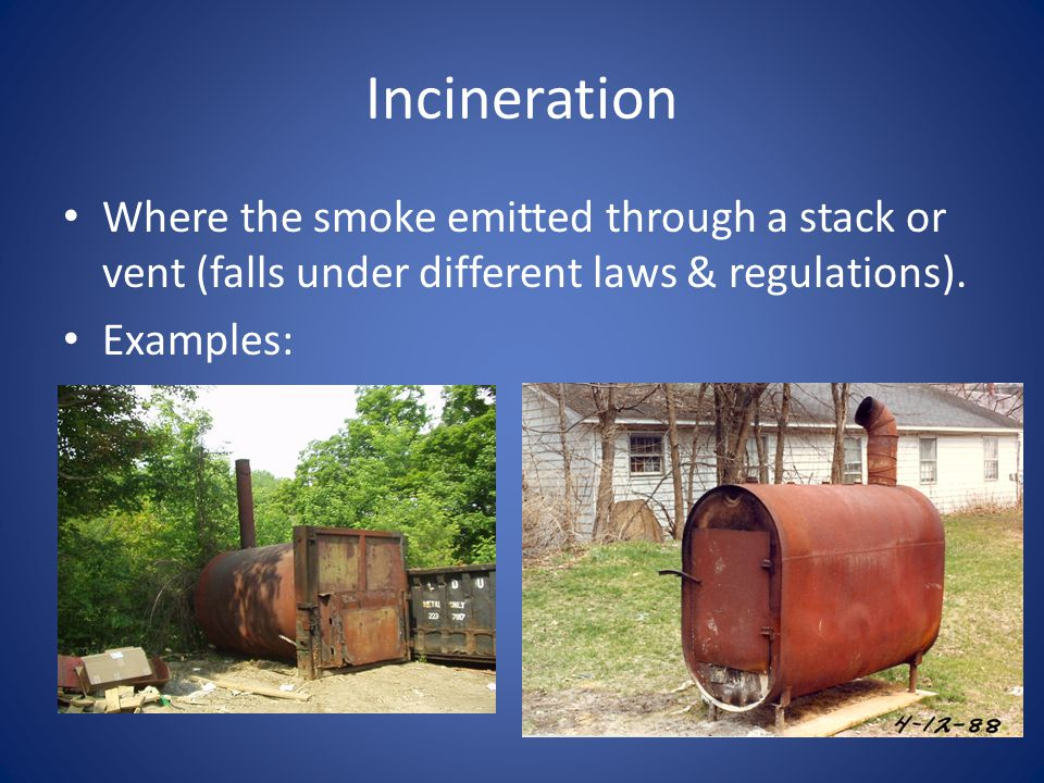 Incineration Where the smoke emitted through a stack or vent (falls under different laws & regulations).