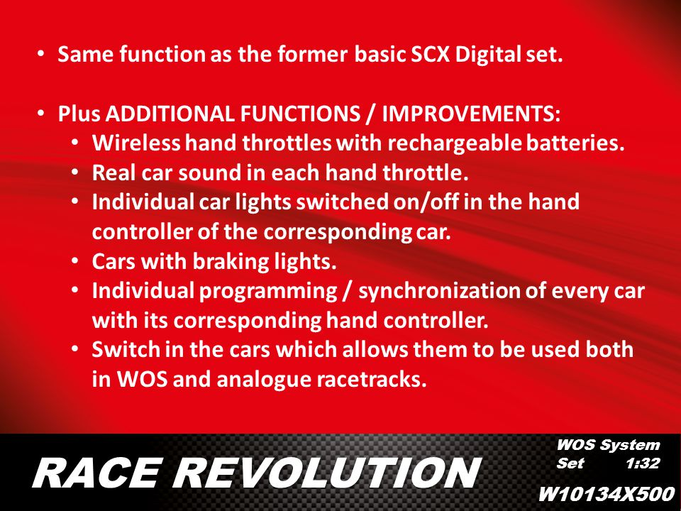 WOS System Set 1:32 RACE REVOLUTION Same function as the former basic SCX Digital set. Plus ADDITIONAL FUNCTIONS / IMPROVEMENTS: Wireless hand throttl