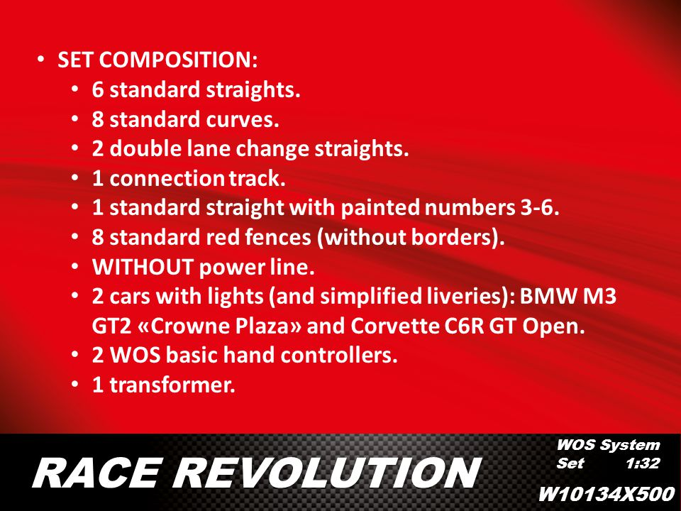 WOS System Set 1:32 RACE REVOLUTION SET COMPOSITION: 6 standard straights. 8 standard curves. 2 double lane change straights. 1 connection track. 1 st