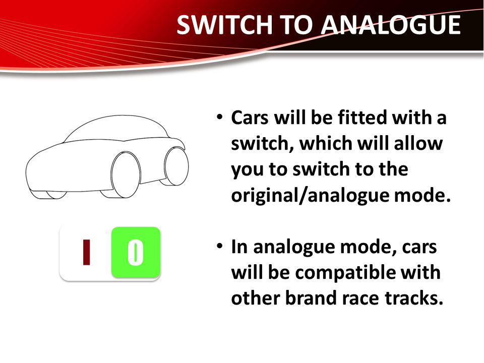 SWITCH TO ANALOGUE I 0 0 Cars will be fitted with a switch, which will allow you to switch to the original/analogue mode. In analogue mode, cars will