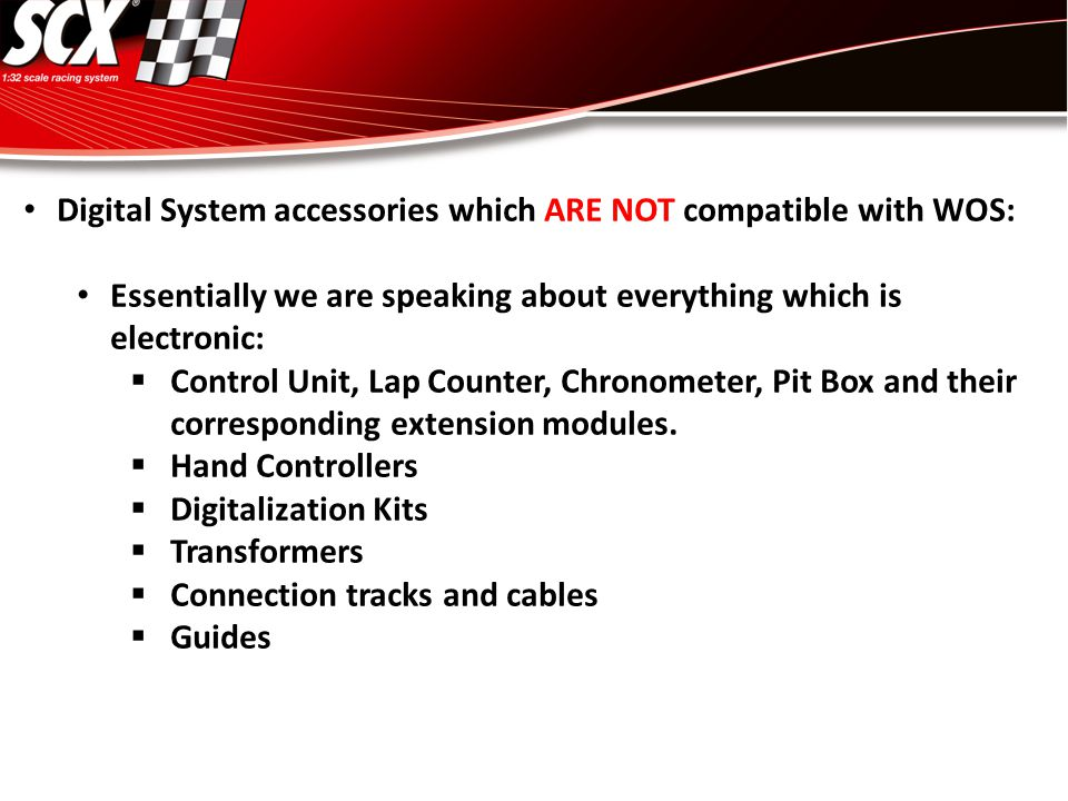 Digital System accessories which ARE NOT compatible with WOS: Essentially we are speaking about everything which is electronic:  Control Unit, Lap Co