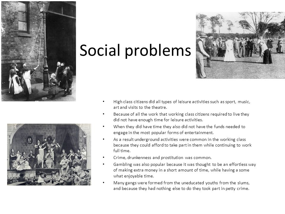 Social problems High class citizens did all types of leisure activities such as sport, music, art and visits to the theatre.