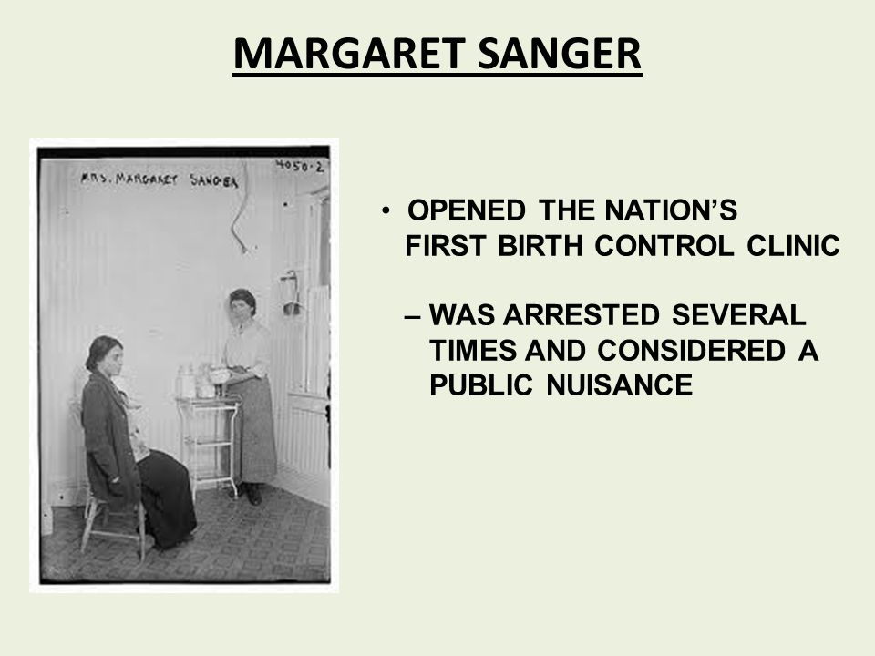 MARGARET SANGER OPENED THE NATION'S FIRST BIRTH CONTROL CLINIC – WAS ARRESTED SEVERAL TIMES AND CONSIDERED A PUBLIC NUISANCE