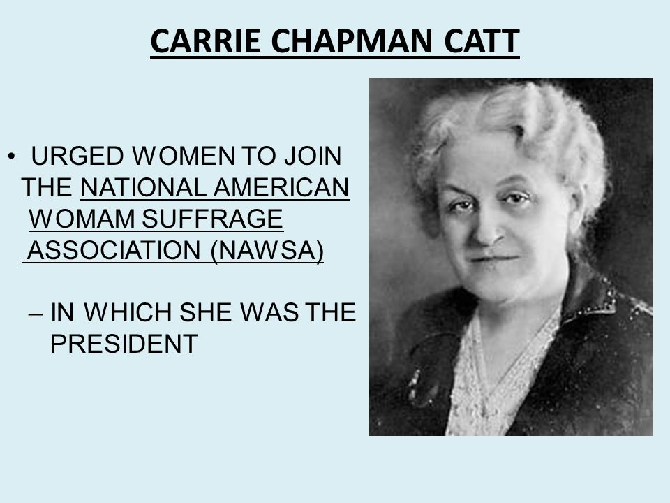 CARRIE CHAPMAN CATT URGED WOMEN TO JOIN THE NATIONAL AMERICAN WOMAM SUFFRAGE ASSOCIATION (NAWSA) – IN WHICH SHE WAS THE PRESIDENT