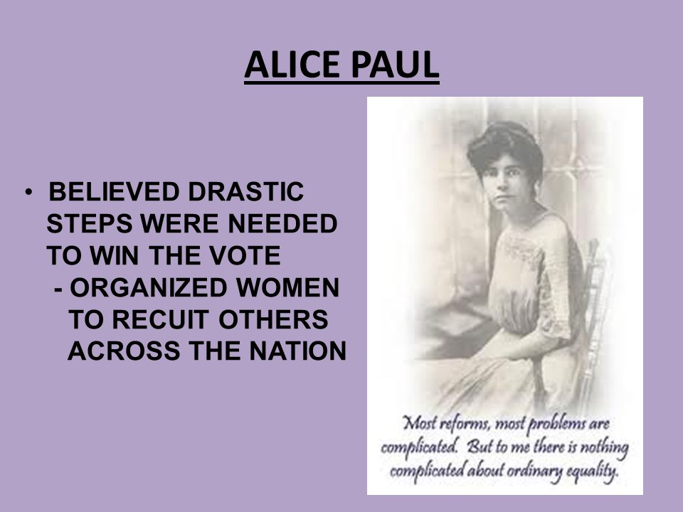 ALICE PAUL BELIEVED DRASTIC STEPS WERE NEEDED TO WIN THE VOTE - ORGANIZED WOMEN TO RECUIT OTHERS ACROSS THE NATION