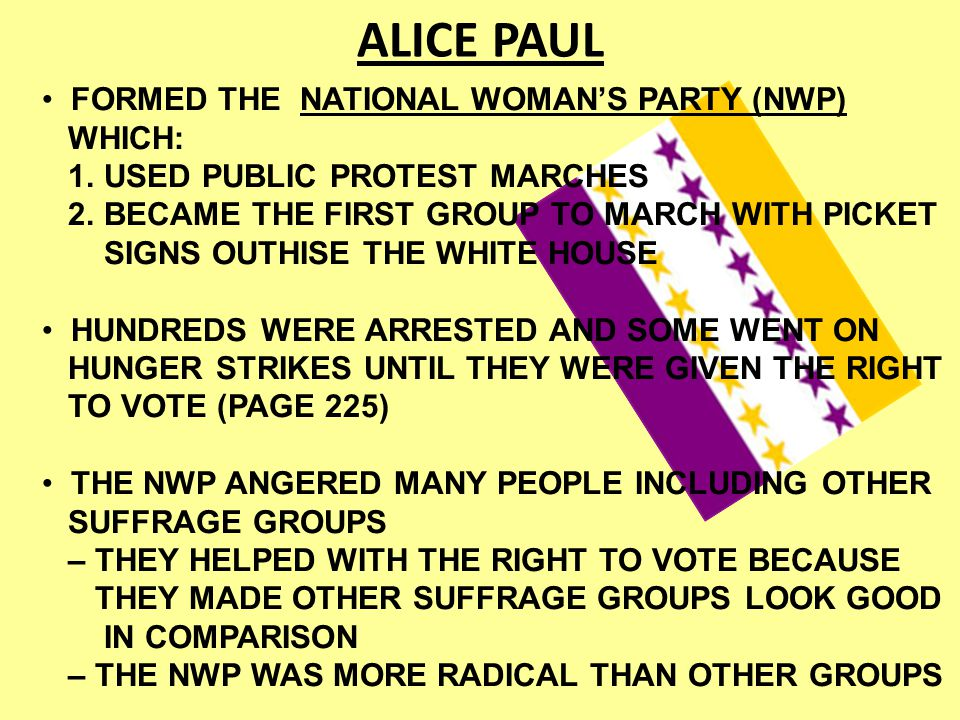 ALICE PAUL FORMED THE NATIONAL WOMAN'S PARTY (NWP) WHICH: 1. USED PUBLIC PROTEST MARCHES 2. BECAME THE FIRST GROUP TO MARCH WITH PICKET SIGNS OUTHISE