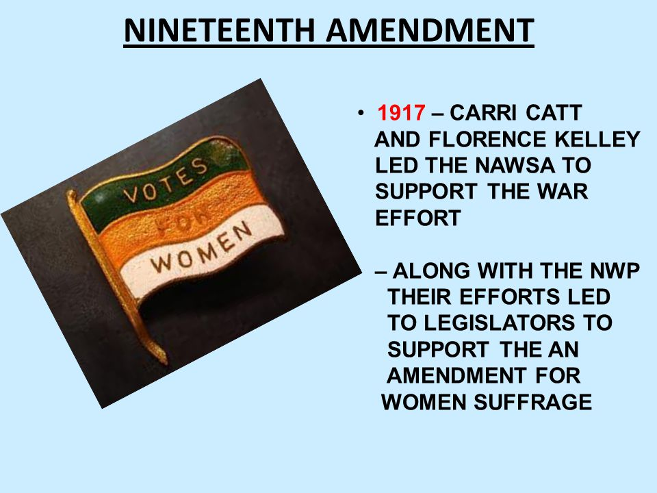NINETEENTH AMENDMENT 1917 – CARRI CATT AND FLORENCE KELLEY LED THE NAWSA TO SUPPORT THE WAR EFFORT – ALONG WITH THE NWP THEIR EFFORTS LED TO LEGISLATO