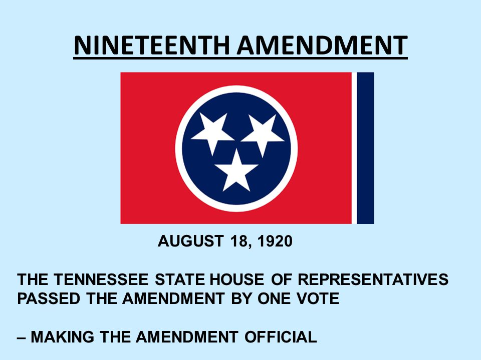 NINETEENTH AMENDMENT AUGUST 18, 1920 THE TENNESSEE STATE HOUSE OF REPRESENTATIVES PASSED THE AMENDMENT BY ONE VOTE – MAKING THE AMENDMENT OFFICIAL
