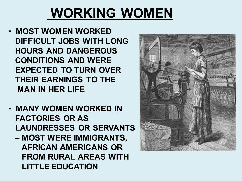 WORKING WOMEN MOST WOMEN WORKED DIFFICULT JOBS WITH LONG HOURS AND DANGEROUS CONDITIONS AND WERE EXPECTED TO TURN OVER THEIR EARNINGS TO THE MAN IN HE