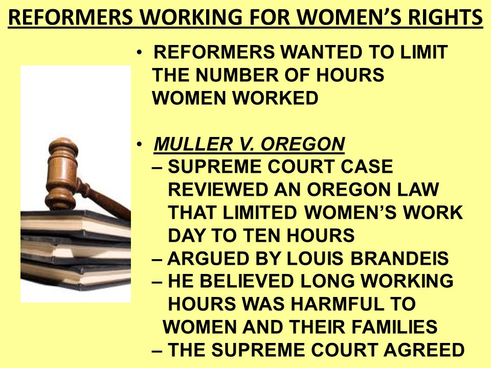 LAWS COULD LIMIT THE NUMBER OF HOURS WOMEN WORKED – SIMILAR LAWS WERE NOT ALLOWED FOR MEN – PROGRESSIVES THOUGHT THIS WAS GREAT FOR WOMEN – OTHER SIDE OF THIS WAS IT WAS USED TO JUSTIFY PAYING WOMEN LESS THAN MEN