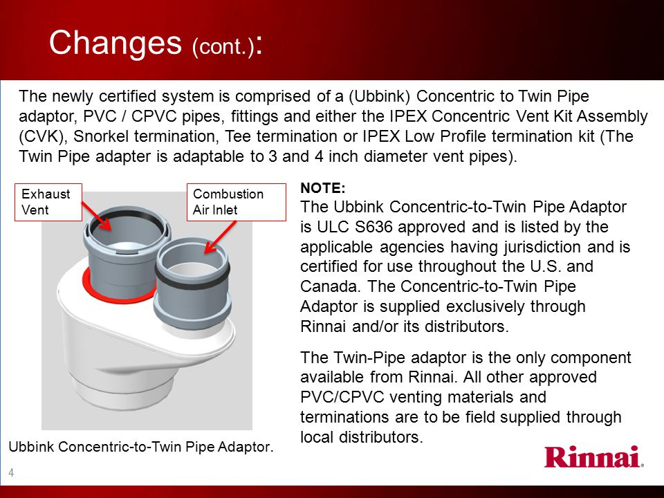 Installation Requirements: If the installer chooses to utilize twin pipe PVC / CPVC venting, the Rinnai approved twin pipe adaptor MUST be used.