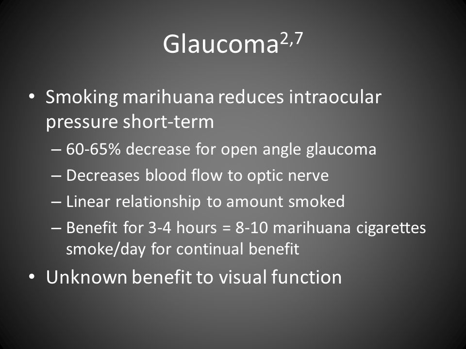 Glaucoma 2,7 Smoking marihuana reduces intraocular pressure short-term – 60-65% decrease for open angle glaucoma – Decreases blood flow to optic nerve