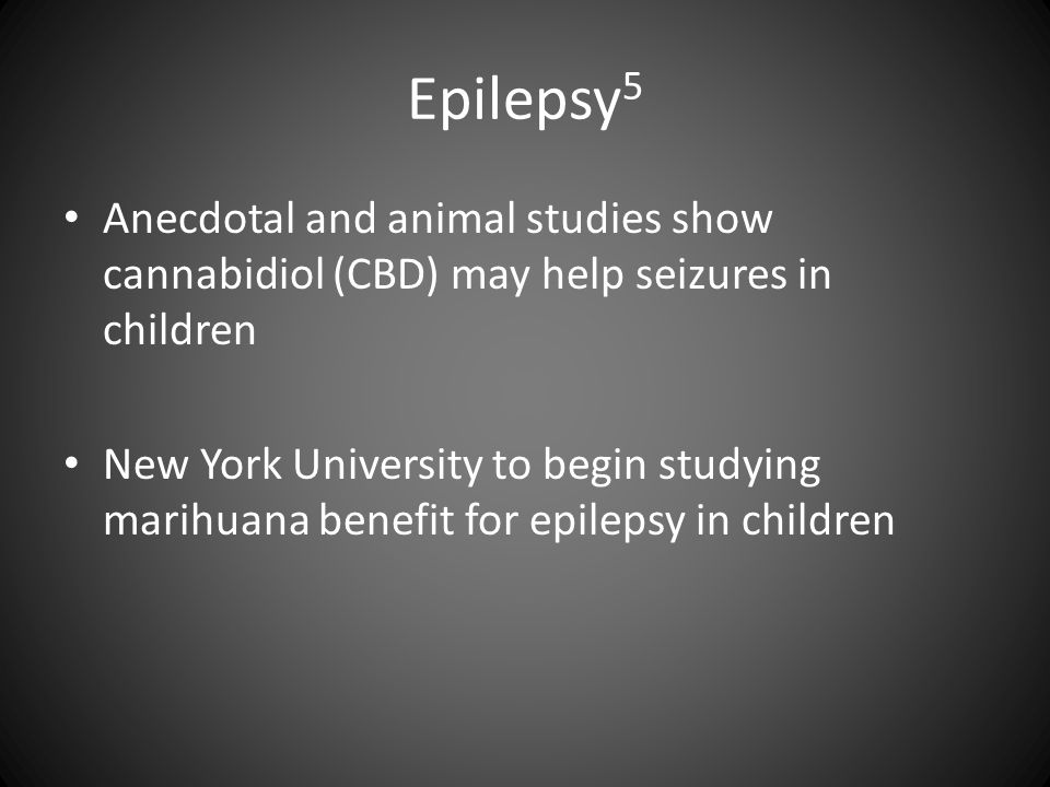 Epilepsy 5 Anecdotal and animal studies show cannabidiol (CBD) may help seizures in children New York University to begin studying marihuana benefit f