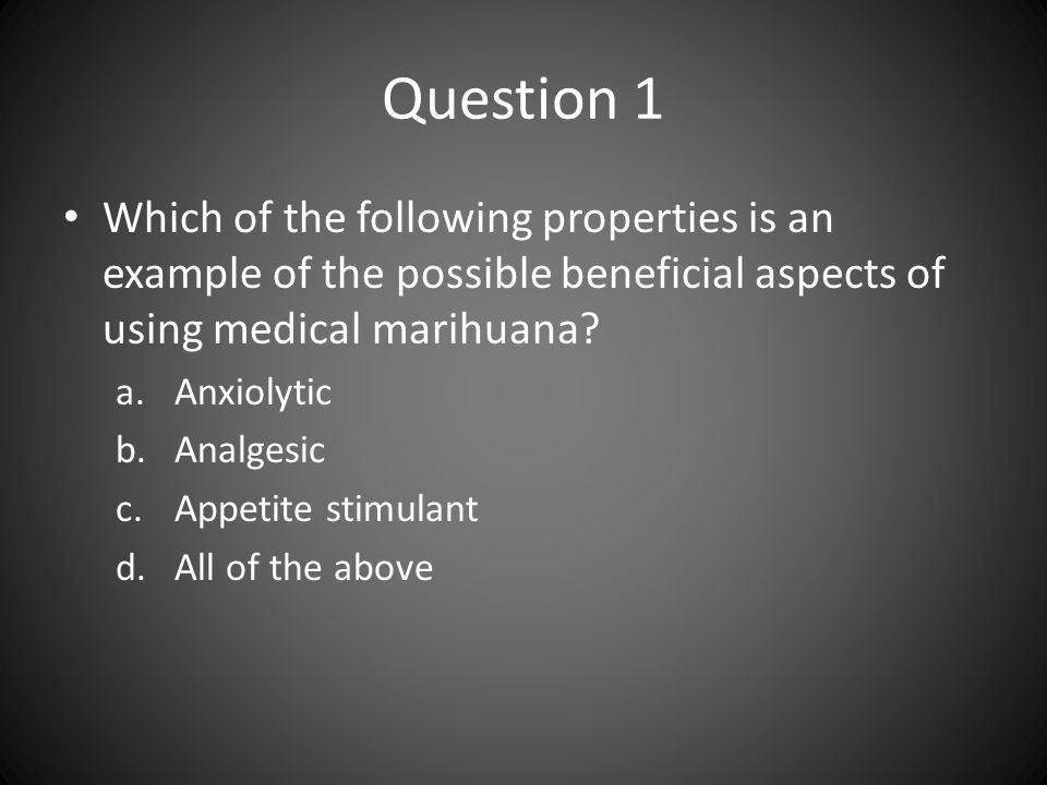 Question 1 Which of the following properties is an example of the possible beneficial aspects of using medical marihuana? a.Anxiolytic b.Analgesic c.A