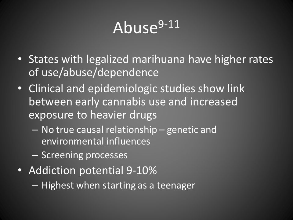 Abuse 9-11 States with legalized marihuana have higher rates of use/abuse/dependence Clinical and epidemiologic studies show link between early cannab