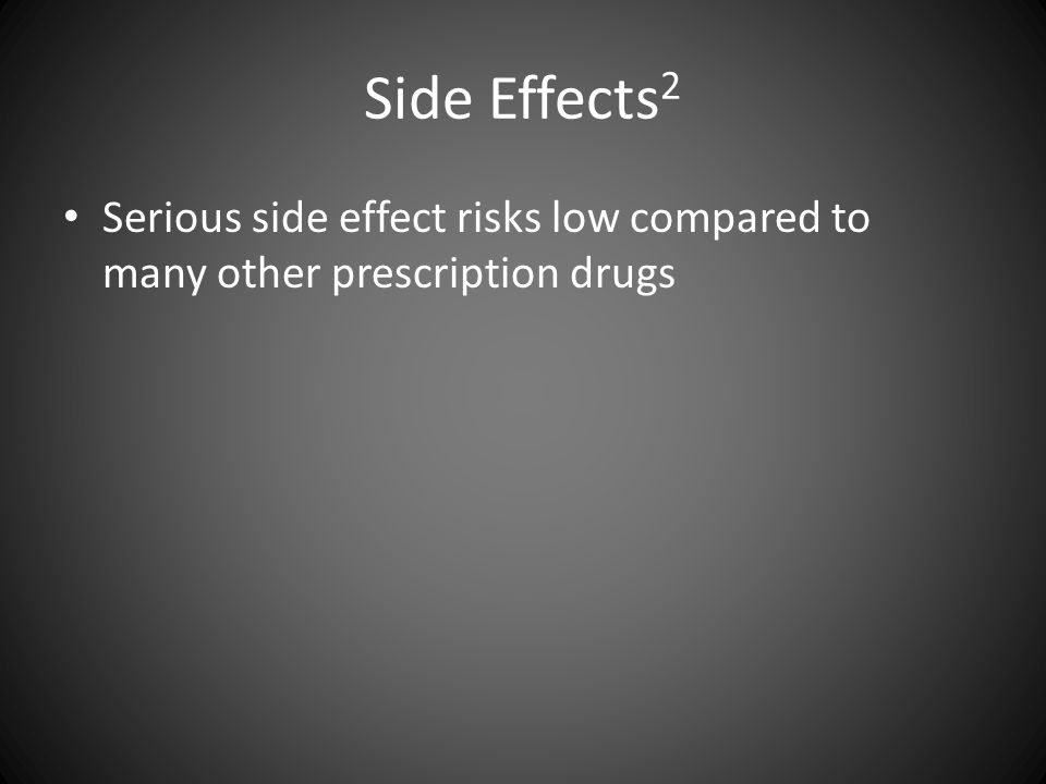 Side Effects 2 Serious side effect risks low compared to many other prescription drugs