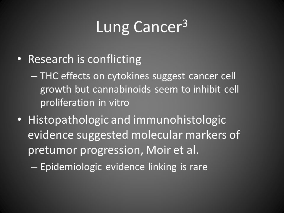 Lung Cancer 3 Research is conflicting – THC effects on cytokines suggest cancer cell growth but cannabinoids seem to inhibit cell proliferation in vit