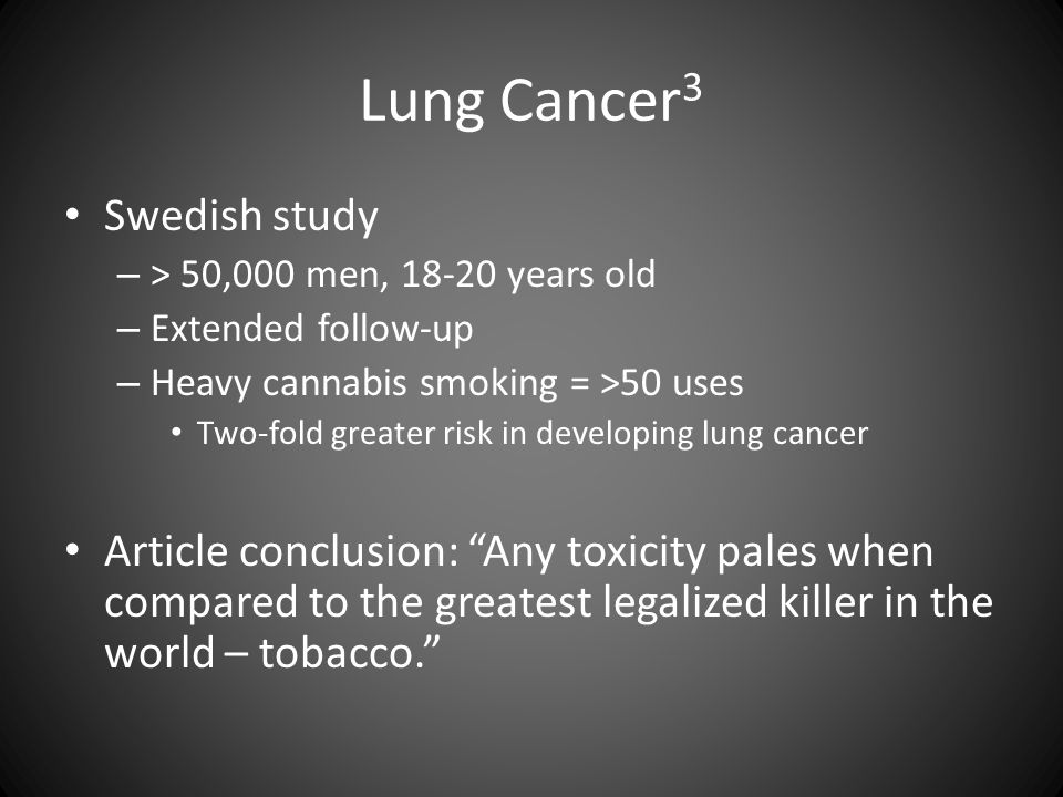 Lung Cancer 3 Swedish study – > 50,000 men, 18-20 years old – Extended follow-up – Heavy cannabis smoking = >50 uses Two-fold greater risk in developi