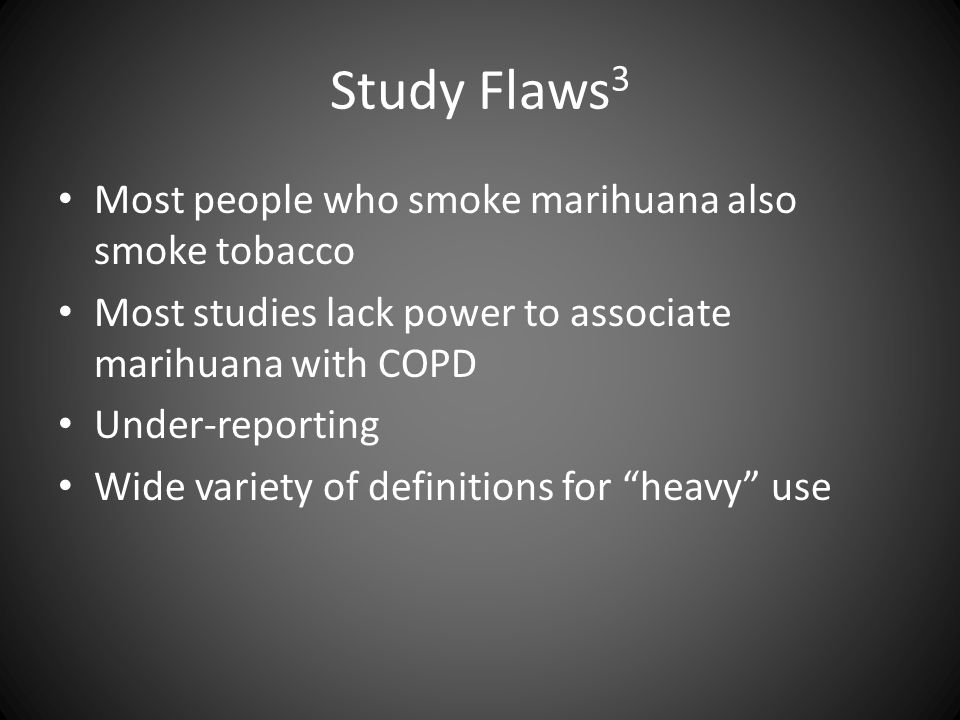 Study Flaws 3 Most people who smoke marihuana also smoke tobacco Most studies lack power to associate marihuana with COPD Under-reporting Wide variety