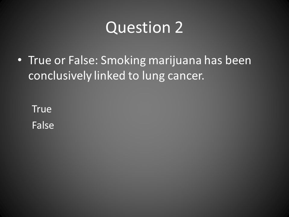 Question 2 True or False: Smoking marijuana has been conclusively linked to lung cancer. True False