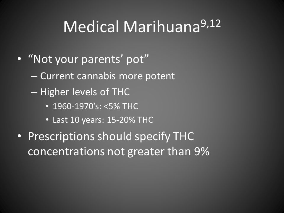 "Medical Marihuana 9,12 ""Not your parents' pot"" – Current cannabis more potent – Higher levels of THC 1960-1970's: <5% THC Last 10 years: 15-20% THC Pr"