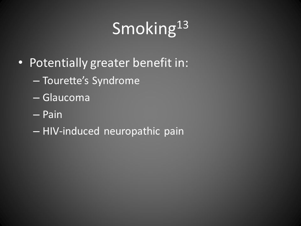 Smoking 13 Potentially greater benefit in: – Tourette's Syndrome – Glaucoma – Pain – HIV-induced neuropathic pain