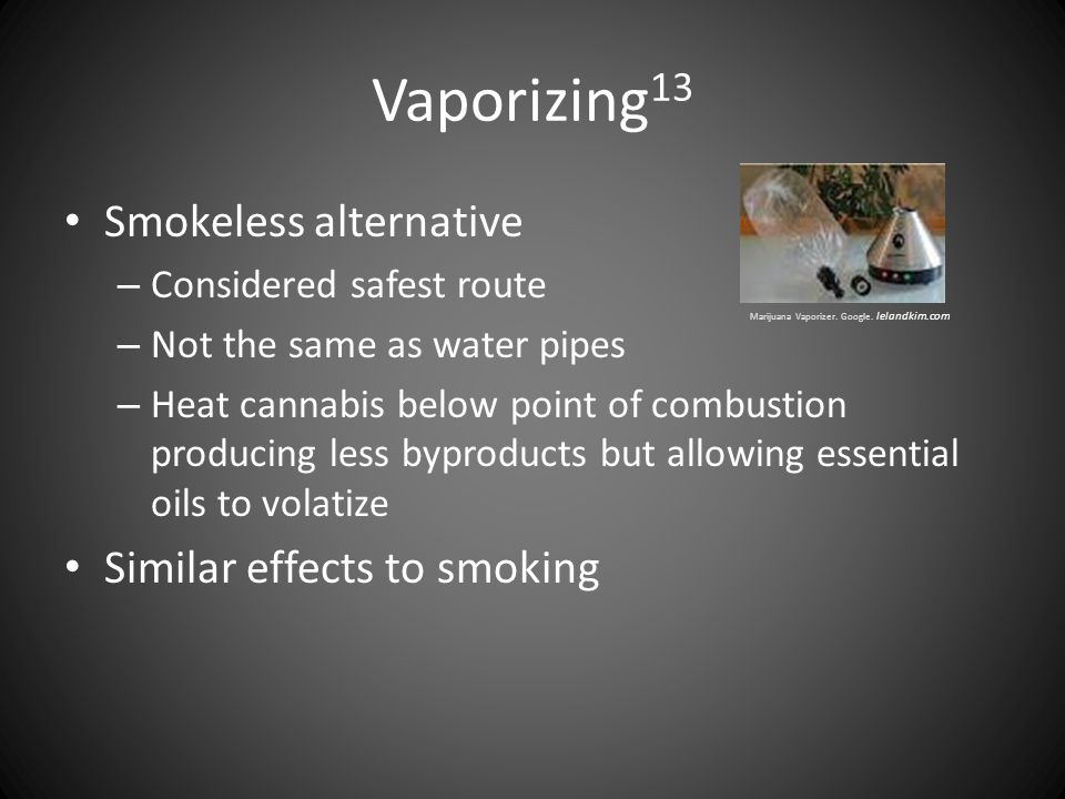 Vaporizing 13 Smokeless alternative – Considered safest route – Not the same as water pipes – Heat cannabis below point of combustion producing less b