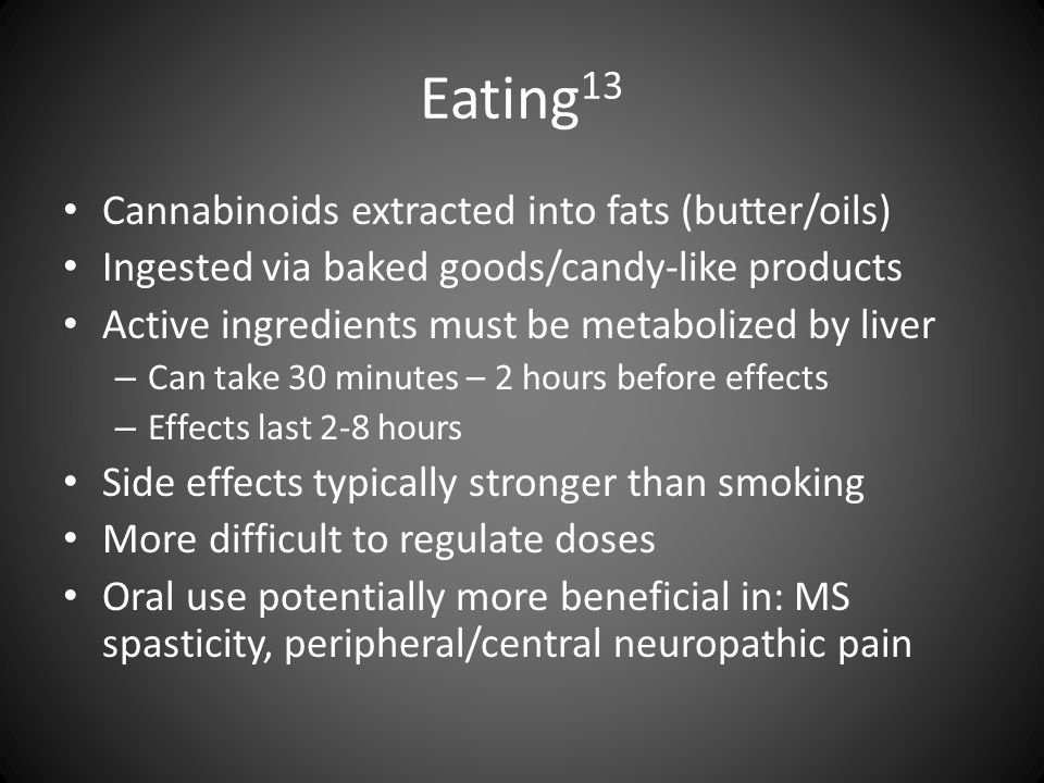 Eating 13 Cannabinoids extracted into fats (butter/oils) Ingested via baked goods/candy-like products Active ingredients must be metabolized by liver