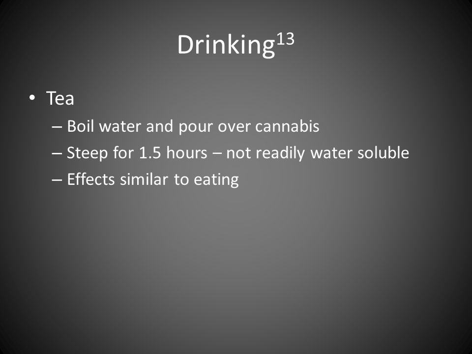 Drinking 13 Tea – Boil water and pour over cannabis – Steep for 1.5 hours – not readily water soluble – Effects similar to eating