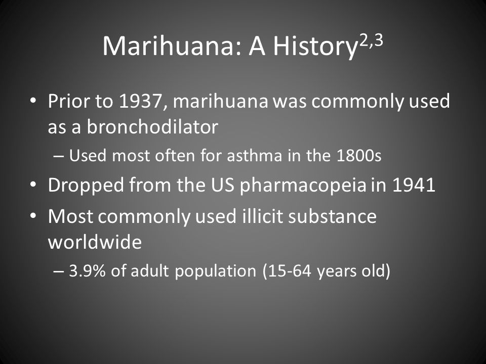 Marihuana: A History 2,3 Prior to 1937, marihuana was commonly used as a bronchodilator – Used most often for asthma in the 1800s Dropped from the US