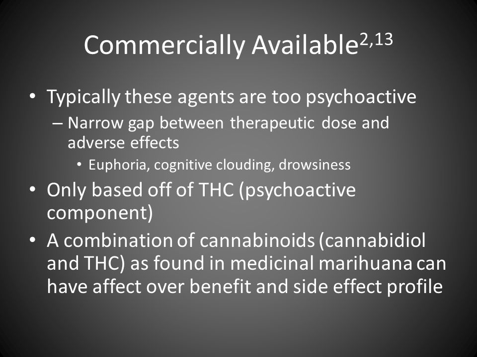 Commercially Available 2,13 Typically these agents are too psychoactive – Narrow gap between therapeutic dose and adverse effects Euphoria, cognitive