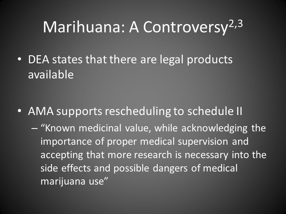 "Marihuana: A Controversy 2,3 DEA states that there are legal products available AMA supports rescheduling to schedule II – ""Known medicinal value, whi"