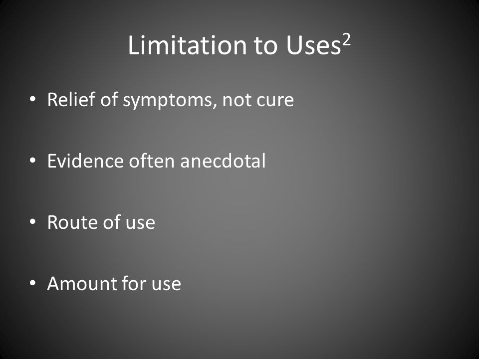 Limitation to Uses 2 Relief of symptoms, not cure Evidence often anecdotal Route of use Amount for use