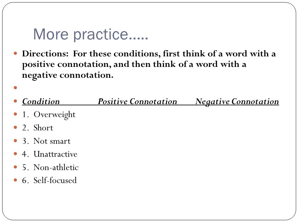 More practice….. Directions: For these conditions, first think of a word with a positive connotation, and then think of a word with a negative connota
