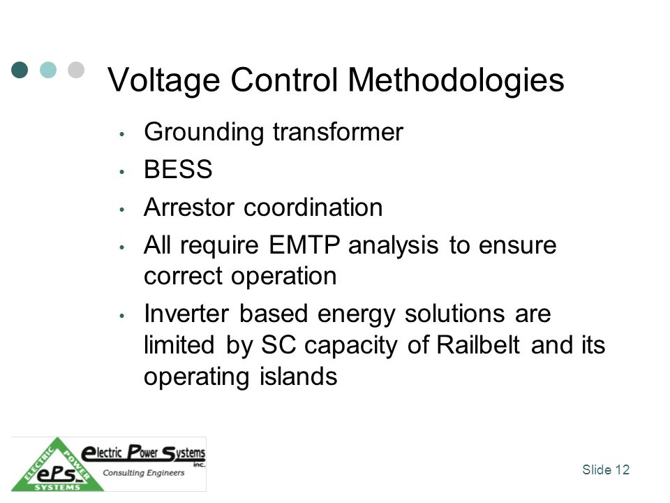 Voltage Control Methodologies Grounding transformer BESS Arrestor coordination All require EMTP analysis to ensure correct operation Inverter based energy solutions are limited by SC capacity of Railbelt and its operating islands Slide 12