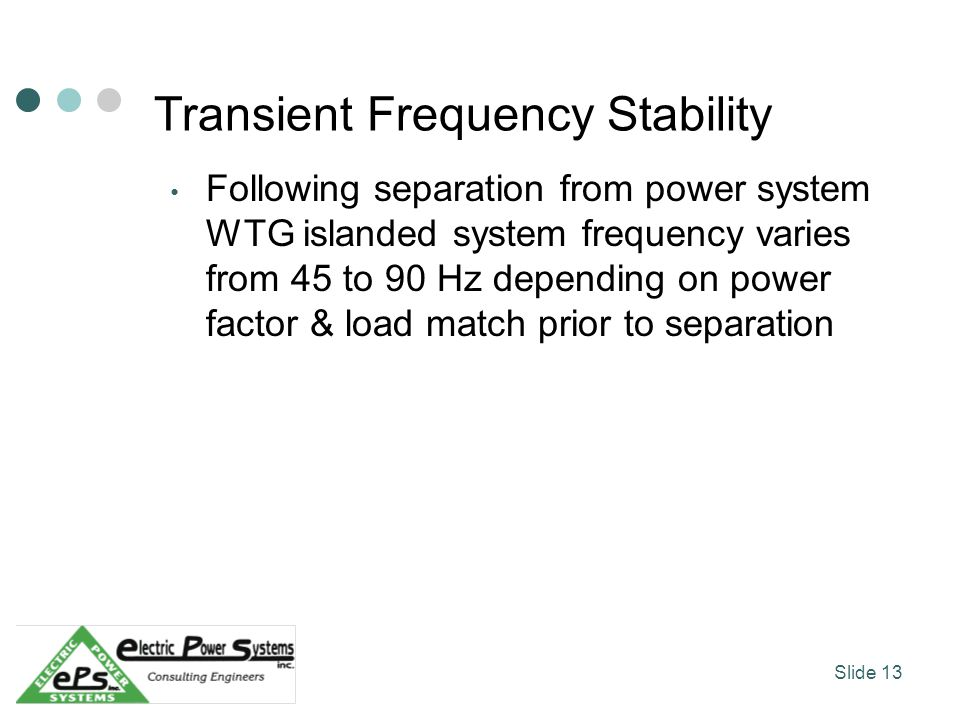 Transient Frequency Stability Following separation from power system WTG islanded system frequency varies from 45 to 90 Hz depending on power factor & load match prior to separation Slide 13