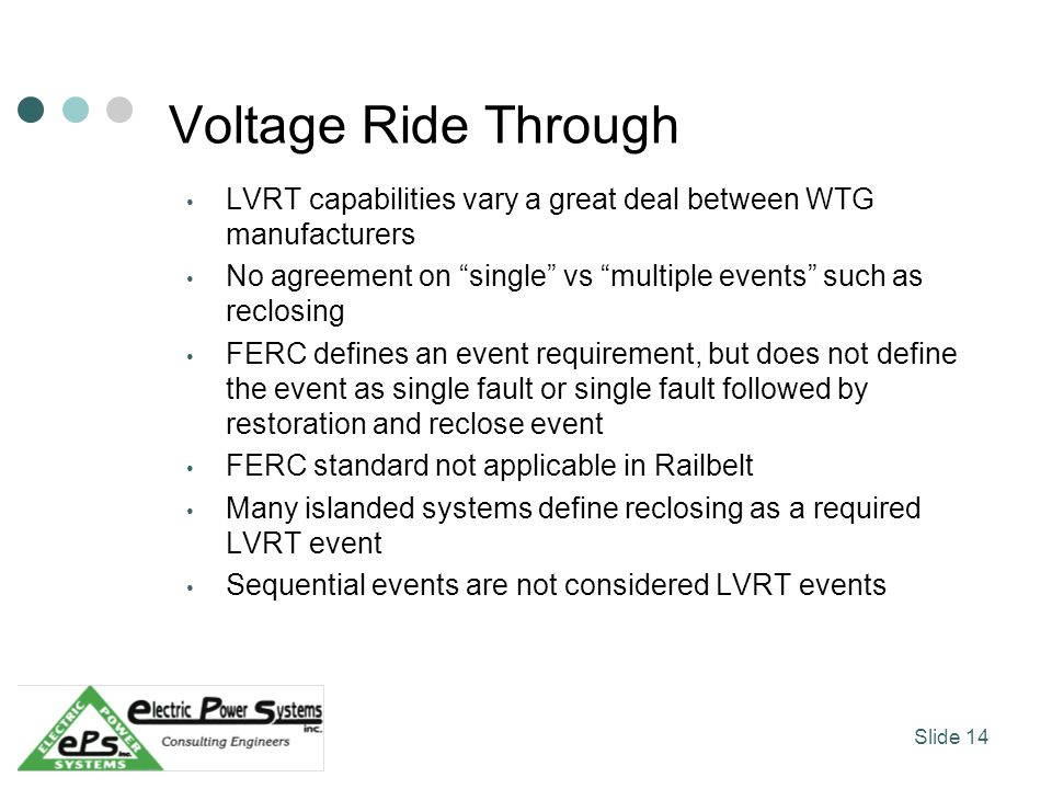 Voltage Ride Through LVRT capabilities vary a great deal between WTG manufacturers No agreement on single vs multiple events such as reclosing FERC defines an event requirement, but does not define the event as single fault or single fault followed by restoration and reclose event FERC standard not applicable in Railbelt Many islanded systems define reclosing as a required LVRT event Sequential events are not considered LVRT events Slide 14