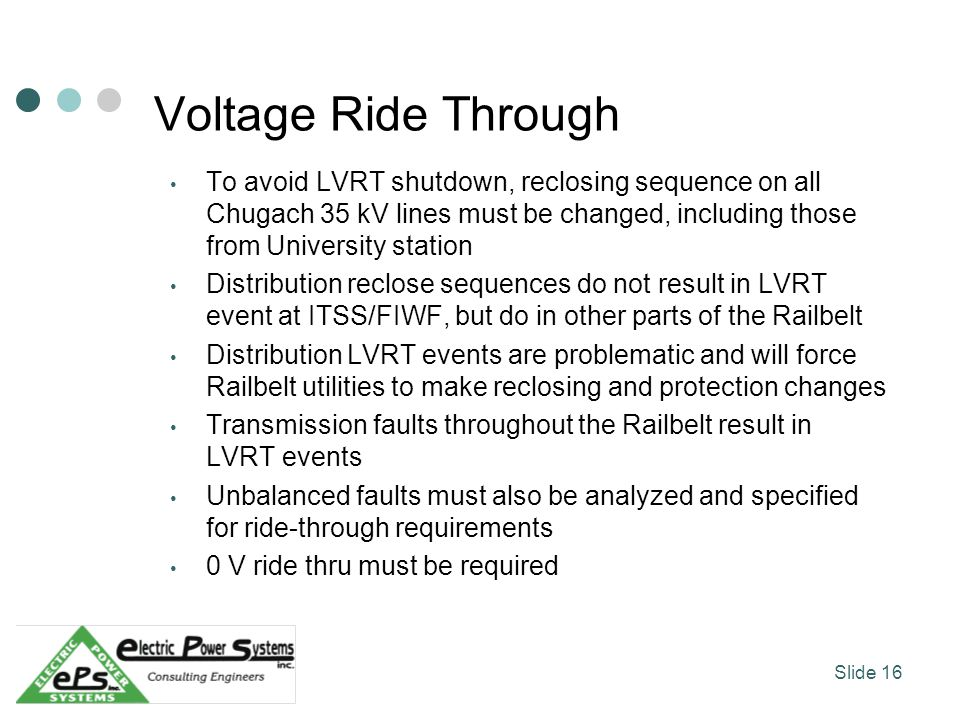 Voltage Ride Through To avoid LVRT shutdown, reclosing sequence on all Chugach 35 kV lines must be changed, including those from University station Distribution reclose sequences do not result in LVRT event at ITSS/FIWF, but do in other parts of the Railbelt Distribution LVRT events are problematic and will force Railbelt utilities to make reclosing and protection changes Transmission faults throughout the Railbelt result in LVRT events Unbalanced faults must also be analyzed and specified for ride-through requirements 0 V ride thru must be required Slide 16