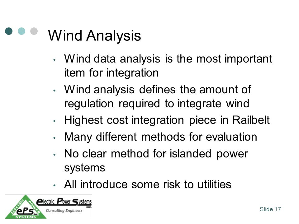 Wind Analysis Wind data analysis is the most important item for integration Wind analysis defines the amount of regulation required to integrate wind Highest cost integration piece in Railbelt Many different methods for evaluation No clear method for islanded power systems All introduce some risk to utilities Slide 17